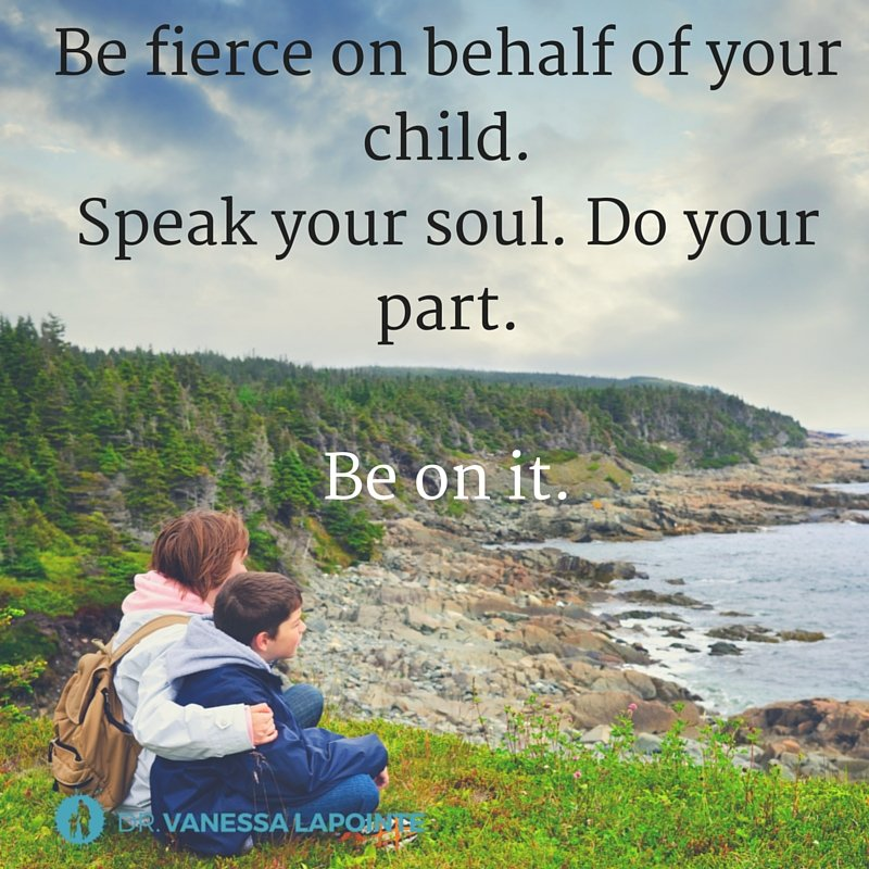 Be fierce on behalf of your child. Speak your soul. Do your part. Be on it.