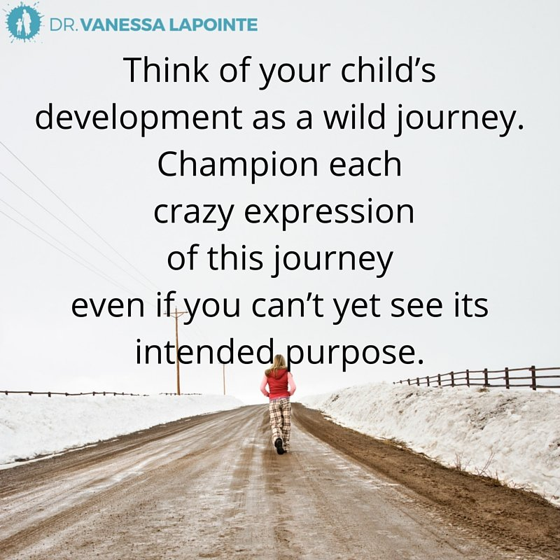 Think of your child's development as a wild journey. Champion each crazy expression of this journey even if you can't yet see its intended purpose.