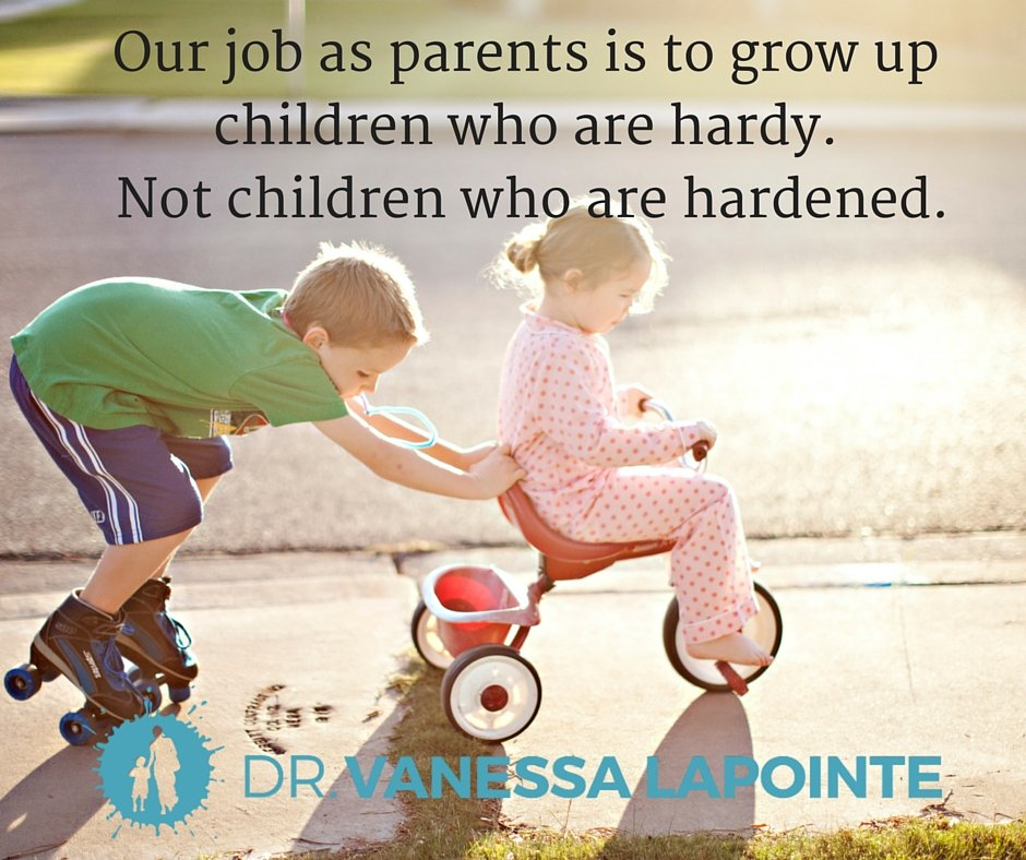 Our job as parents is to grow up children who are hardy. Not children who are hardened.